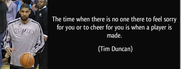 quote-the-time-when-there-is-no-one-there-to-feel-sorry-for-you-or-to-cheer-for-you-is-when-a-player-is-tim-duncan-53813